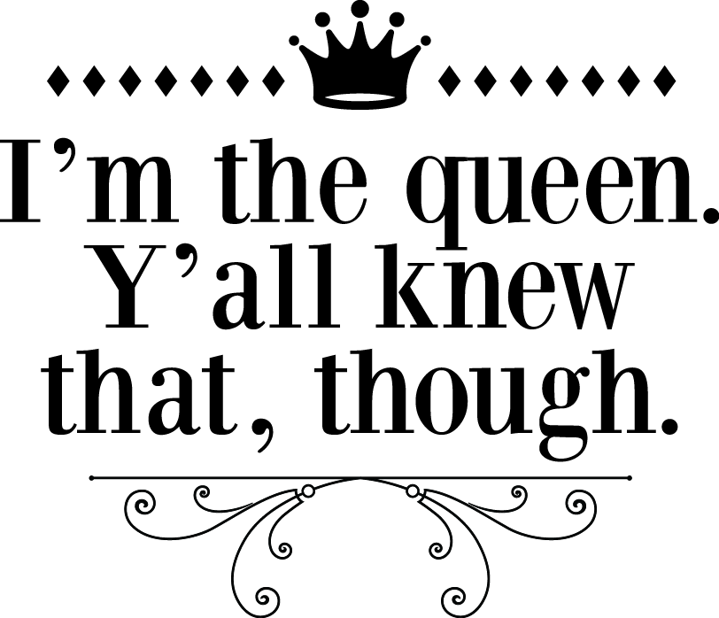 I'm the queen. Y'all knew that, though.