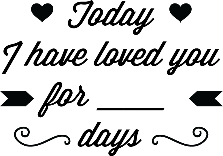 Today I have loved you for _____ days