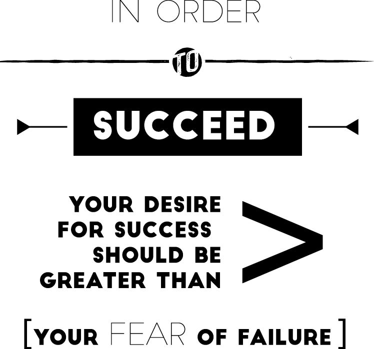 In order to succeed your desire for success must be greather than your fear of failure