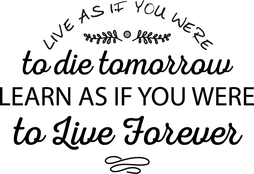 Live as if you were to die tomorrow; learn as if you were to live forever.