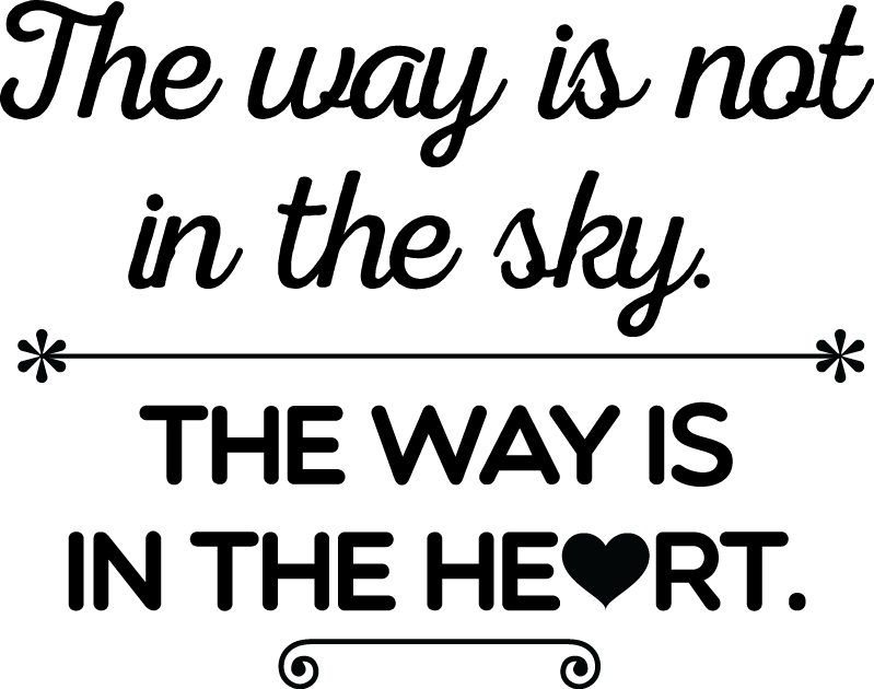 The way is not in the sky. The way is in the heart.