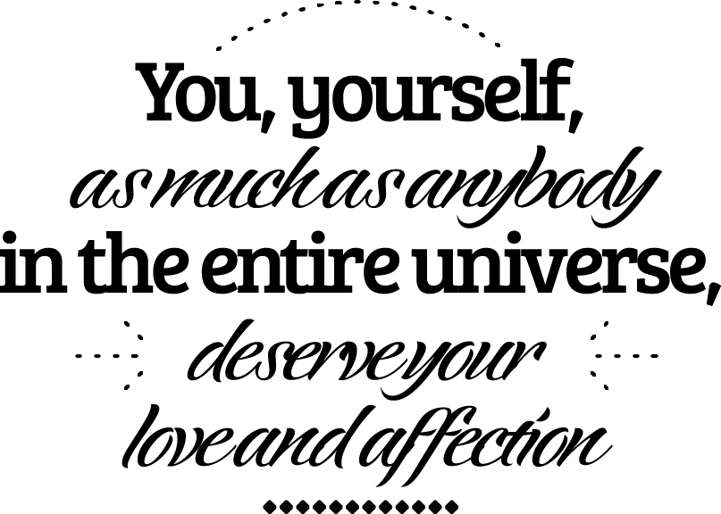 You, yourself, as much as anybody in the entire universe, deserve your love and affection.
