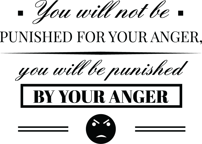 You will not be punished for your anger, you will be punished by your anger.